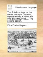 The British Recluse: Or, The Secret History Of Cleomira, Suppos'd Dead. A Novel. By Mrs. Eliza Haywood, ... The Second E