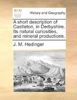 A Short Description Of Castleton, In Derbyshire. Its Natural Curiosities, And Mineral Productions.