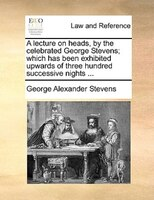A Lecture On Heads, By The Celebrated George Stevens; Which Has Been Exhibited Upwards Of Three Hundred Successive Nights ...