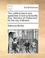 The Political Tracts And Speeches Of Edmund Burke, Esq. Member Of Parliament For The City Of Bristol.