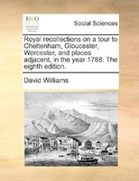 Royal Recollections On A Tour To Cheltenham, Gloucester, Worcester, And Places Adjacent, In The Year 1788. The Eighth Edition.