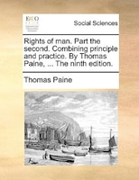 Rights Of Man. Part The Second. Combining Principle And Practice. By Thomas Paine, ... The Ninth Edition.