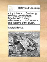A Trip To Holland. Containing Sketches Of Characters: Together With Cursory Observations On The Manners And Customs Of The Dutch.