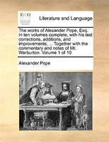 The Works Of Alexander Pope, Esq. In Ten Volumes Complete, With His Last Corrections, Additions, And Improvements; ... Together Wi
