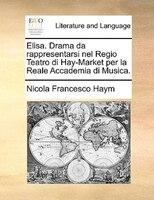 Elisa. Drama Da Rappresentarsi Nel Regio Teatro Di Hay-market Per La Reale Accademia Di Musica.