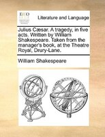 Julius Caesar. A Tragedy, In Five Acts. Written By William Shakespeare. Taken From The Manager's Book, At The Theatre Royal, Drury