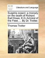 Suspiria Oceani: A Monody On The Death Of Richard Earl Howe, K.g. Admiral Of The Fleet, ... By Dr. Trotter.