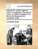 Volume Xi. Of The Author's Works. Containing, The Tale Of A Tub. To Which Is Added, The Life Of The Reverend Dr. Jonathan Swift, .