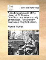 A Candid Examination Of The History Of Sir Charles Grandison. In A Letter To A Lady Of Distinction. Published By Permission. The T