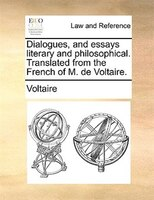Dialogues, And Essays Literary And Philosophical. Translated From The French Of M. De Voltaire.