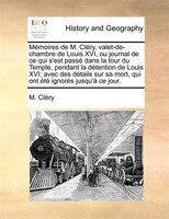 Mémoires De M. Cléry, Valet-de-chambre De Louis Xvi, Ou Journal De Ce Qui S'est Passé Dans La Tour Du Temple, Pendant La Détention