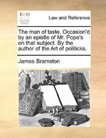 The Man Of Taste. Occasion'd By An Epistle Of Mr. Pope's On That Subject. By The Author Of The Art Of Politicks.