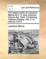 The Select Works Of Laurence Sterne M.a. In Nine Volumes. Volume The Third. Containing Tristram Shandy. Vol. V. Vi.  Volume 3 Of 9