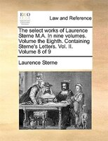 The Select Works Of Laurence Sterne M.a. In Nine Volumes. Volume The Eighth. Containing Sterne's Letters. Vol. Ii.  Volume 8 Of 9