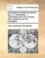 A Project For Perpetual Peace. By J. J. Rousseau, ... Translated From The French, With A Preface By The Translator.