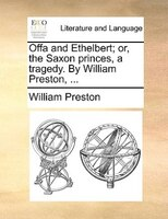 Offa And Ethelbert; Or, The Saxon Princes, A Tragedy. By William Preston, ...