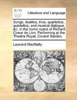 Songs, Duettos, Trios, Quartettos, Quintettos, And Musical Dialogue, &c. In The Comic Opera Of Richard Coeur De Lion. Performing A