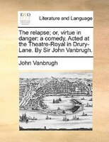 The Relapse; Or, Virtue In Danger: A Comedy. Acted At The Theatre-royal In Drury-lane. By Sir John Vanbrugh.