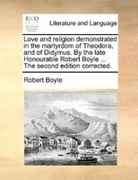 Love And Religion Demonstrated In The Martyrdom Of Theodora, And Of Didymus. By The Late Honourable Robert Boyle ... The Second Ed