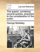 The Querist, Containing Several Queries, Proposed To The Consideration Of The Public.