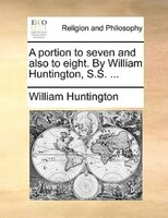A Portion To Seven And Also To Eight. By William Huntington, S.s. ...