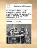 A Rule And A Riddle; Or, An Everlasting Task For Blind Watchmen And Old Women. In A Letter To A Friend. By William Huntington, S.s