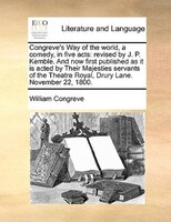 Congreve's Way Of The World, A Comedy, In Five Acts: Revised By J. P. Kemble. And Now First Published As It Is Acted By Their Maje