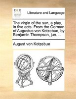 The Virgin Of The Sun, A Play, In Five Acts. From The German Of Augustus Von Kotzebue, By Benjamin Thompson, Jun. ...