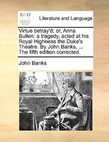 Virtue Betray'd; Or, Anna Bullen: A Tragedy, Acted At His Royal Highness The Duke's Theatre. By John Banks, ... The Fifth Edition