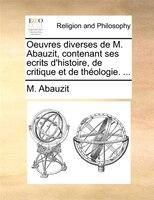 Oeuvres Diverses De M. Abauzit, Contenant Ses Ecrits D'histoire, De Critique Et De Théologie. ...