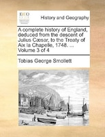 A Complete History Of England, Deduced From The Descent Of Julius Caesar, To The Treaty Of Aix La Chapelle, 1748. ...  Volume 3 Of