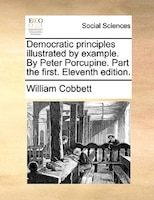 Democratic Principles Illustrated By Example. By Peter Porcupine. Part The First. Eleventh Edition.