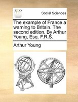 The Example Of France A Warning To Britain. The Second Edition. By Arthur Young, Esq. F.r.s.
