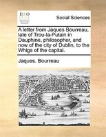 A Letter From Jaques Bourreau, Late Of Trou-la-putain In Dauphine, Philosopher, And Now Of The City Of Dublin, To The Whigs Of The