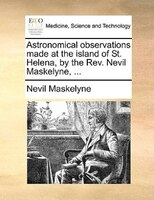 Astronomical Observations Made At The Island Of St. Helena, By The Rev. Nevil Maskelyne, ...