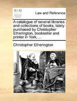 A Catalogue Of Several Libraries And Collections Of Books, Lately Purchased By Christopher Etherington, Bookseller And Printer In