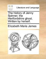The History Of Jenny Spinner, The Hertfordshire Ghost. Written By Herself.