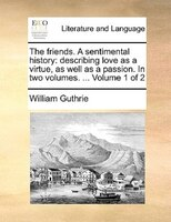 The Friends. A Sentimental History: Describing Love As A Virtue, As Well As A Passion. In Two Volumes. ...  Volume 1 Of 2