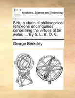 Siris: A Chain Of Philosophical Reflexions And Inquiries Concerning The Virtues Of Tar Water, ... By G. L.