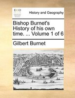 Bishop Burnet's History Of His Own Time. ...  Volume 1 Of 6