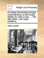 An Essay Concerning Humane Understanding. In Four Books. Written By John Locke, ... The Fifth Edition, With Large Additions.