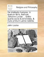 De intellectu humano. In quatuor libris. Authore Johanne Lockio ... Editio quarta aucta & emendata, & nunc primum Latine reddita.