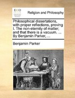 Philosophical Dissertations, With Proper Reflections, Proving I. The Non-eternity Of Matter; And That There Is A Vacuum. ... By Be