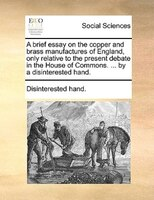 A Brief Essay On The Copper And Brass Manufactures Of England, Only Relative To The Present Debate In The House Of Commons. ... By