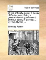 Of The Antiquity, Power & Decay Of Parliaments. Being A General View Of Government, And Civil Policy, In Europe: ... By Tho. Rymer