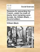 Reasons For Preventing The French, Under The Mask Of Liberty, From Trampling Upon Europe. By William Black, ... Second Edition.