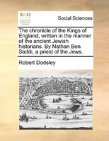 The Chronicle Of The Kings Of England, Written In The Manner Of The Ancient Jewish Historians. By Nathan Ben Saddi, A Priest Of Th