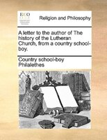 A Letter To The Author Of The History Of The Lutheran Church, From A Country School-boy.