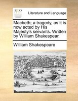Macbeth; A Tragedy, As It Is Now Acted By His Majesty's Servants. Written By William Shakespear.