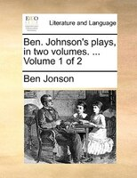 Ben. Johnson's Plays, In Two Volumes. ...  Volume 1 Of 2